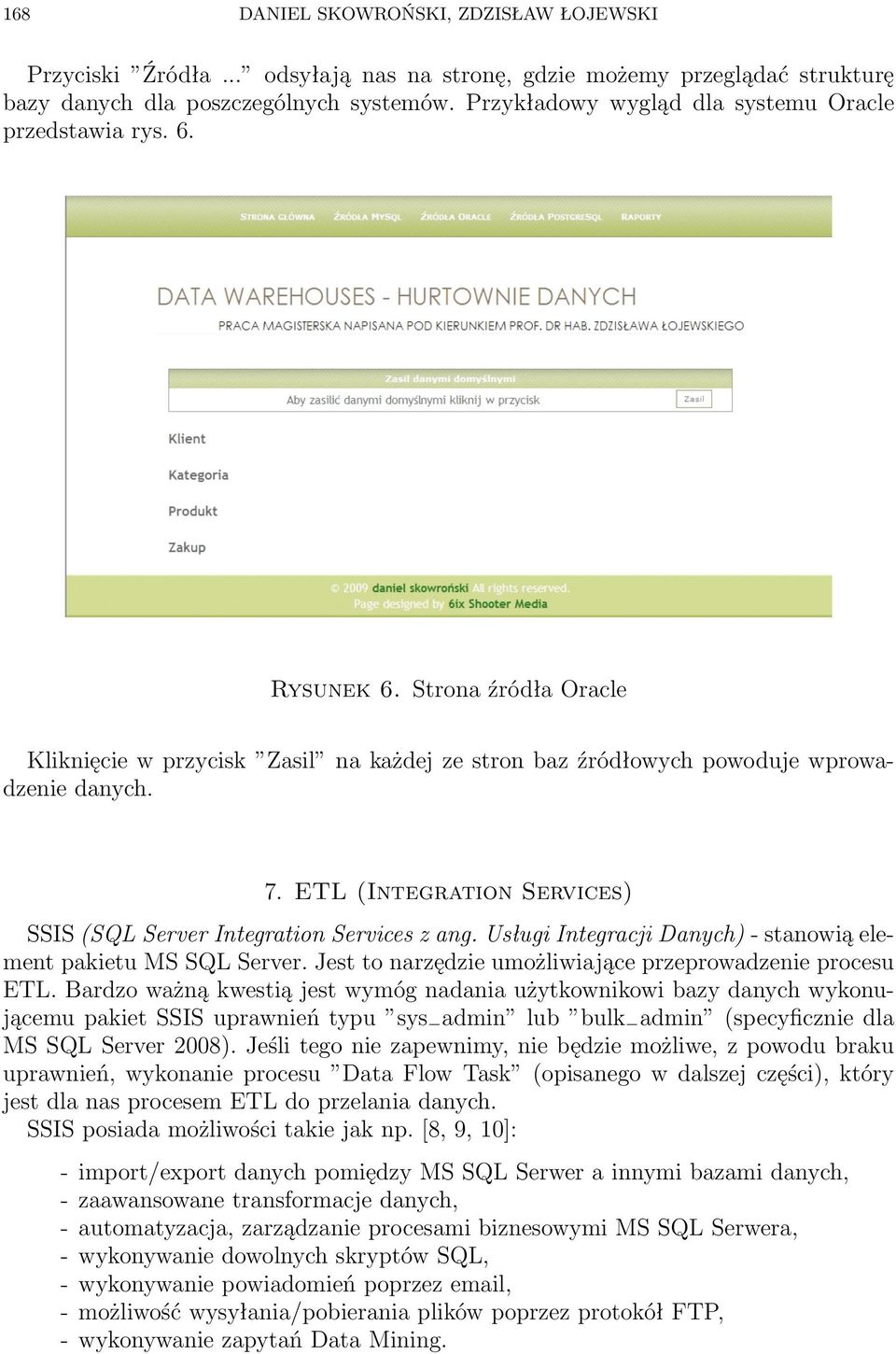 ETL (Integration Services) SSIS (SQL Server Integration Services z ang. Usługi Integracji Danych) - stanowią element pakietu MS SQL Server. Jest to narzędzie umożliwiające przeprowadzenie procesu ETL.