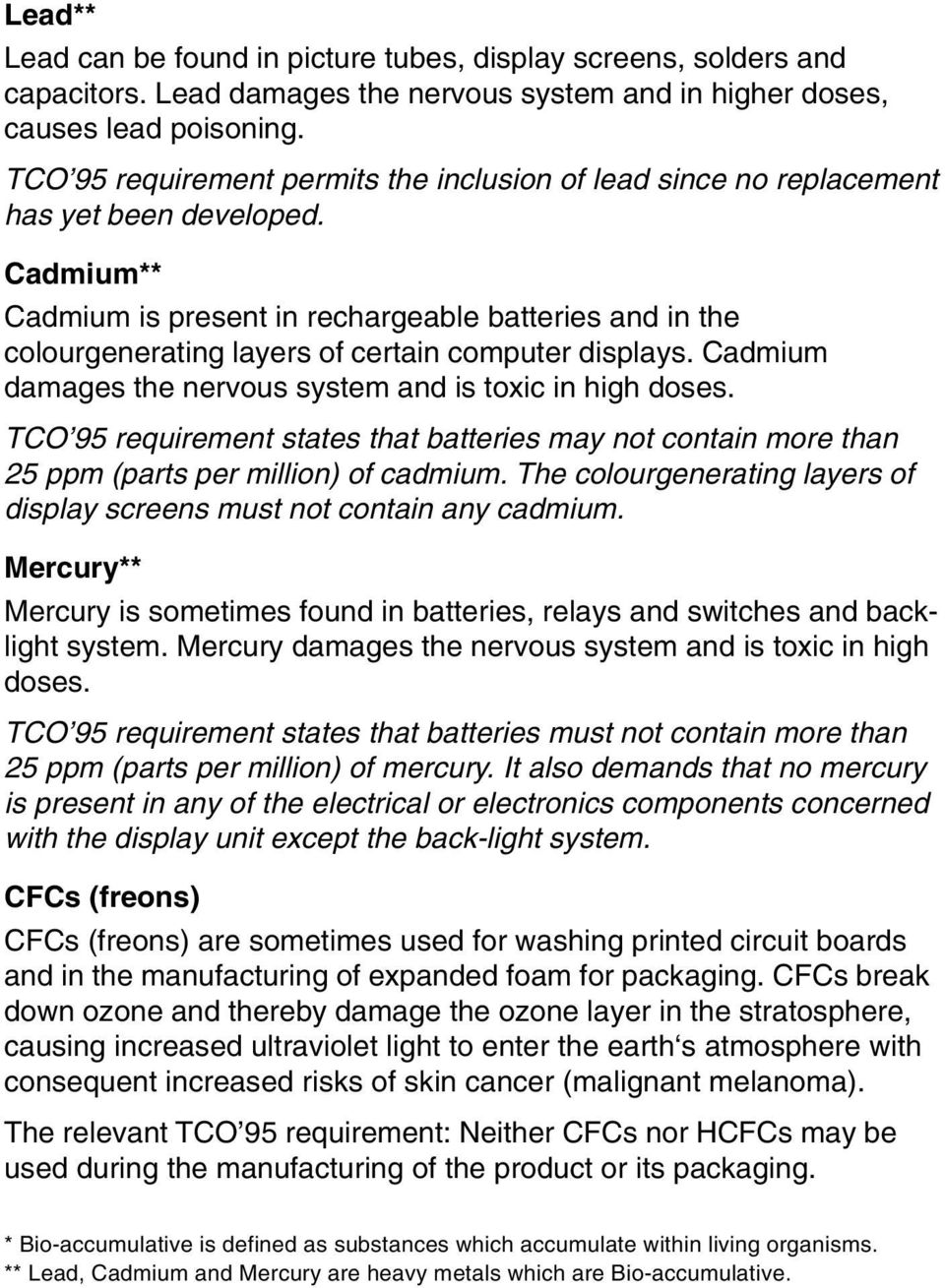 Cadmium** Cadmium is present in rechargeable batteries and in the colourgenerating layers of certain computer displays. Cadmium damages the nervous system and is toxic in high doses.