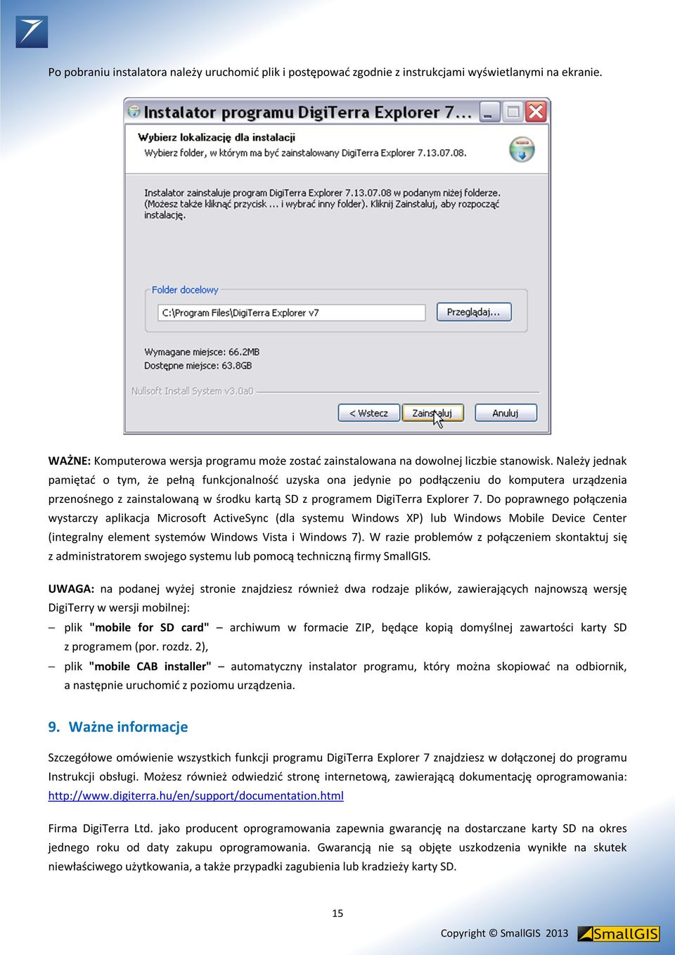 Do poprawnego połączenia wystarczy aplikacja Microsoft ActiveSync (dla systemu Windows XP) lub Windows Mobile Device Center (integralny element systemów Windows Vista i Windows 7).