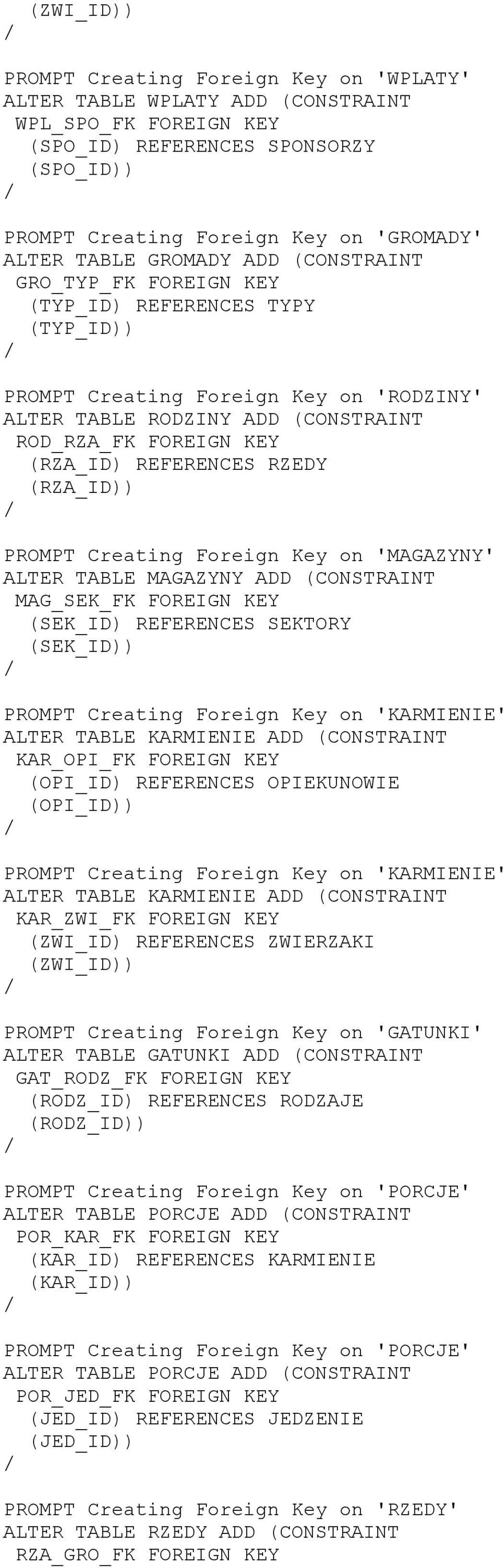RZEDY (RZA_ID PROMPT Creating Foreign Key on 'MAGAZYNY' ALTER TABLE MAGAZYNY ADD (CONSTRAINT MAG_SEK_FK FOREIGN KEY (SEK_ID REFERENCES SEKTORY (SEK_ID PROMPT Creating Foreign Key on 'KARMIENIE' ALTER