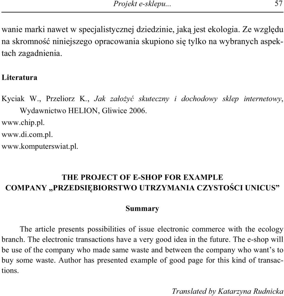 www.di.com.pl. www.komputerswiat.pl. THE PROJECT OF E-SHOP FOR EXAMPLE COMPANY PRZEDSI BIORSTWO UTRZYMANIA CZYSTO CI UNICUS Summary The article presents possibilities of issue electronic commerce with the ecology branch.