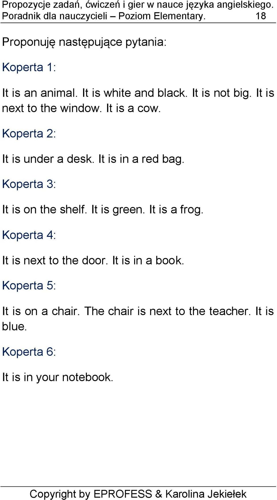 It is in a red bag. Koperta 3: It is on the shelf. It is green. It is a frog. Koperta 4: It is next to the door.