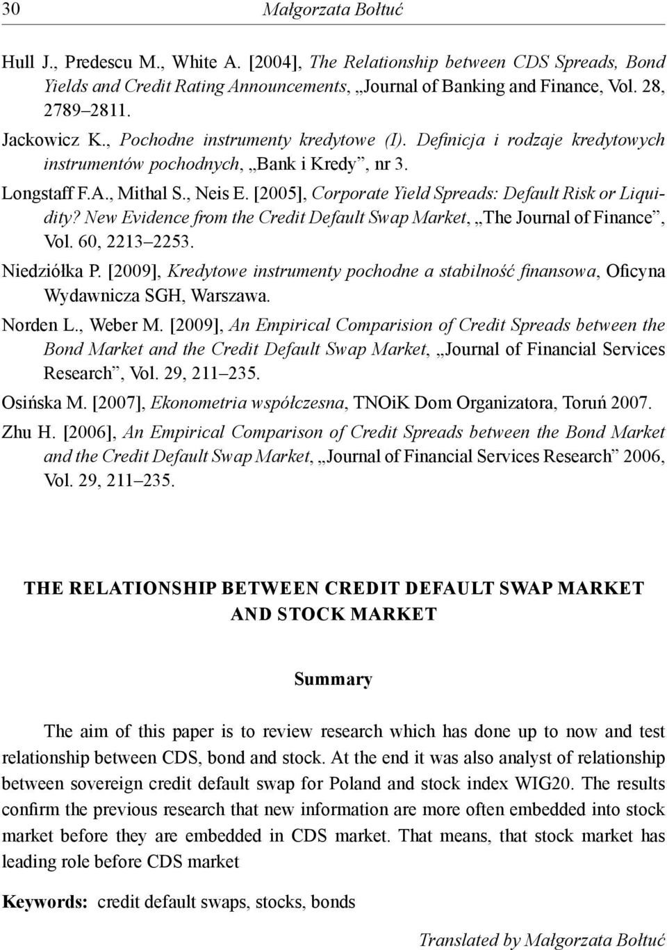 New Evidence from he Credi Defaul Swap Marke, The Journal of Finance, Vol. 60, 2213 2253. Niedziółka P. [2009], Kredyowe insrumeny pochodne a sabilność fi nansowa, Oficyna Wydawnicza SGH, Warszawa.