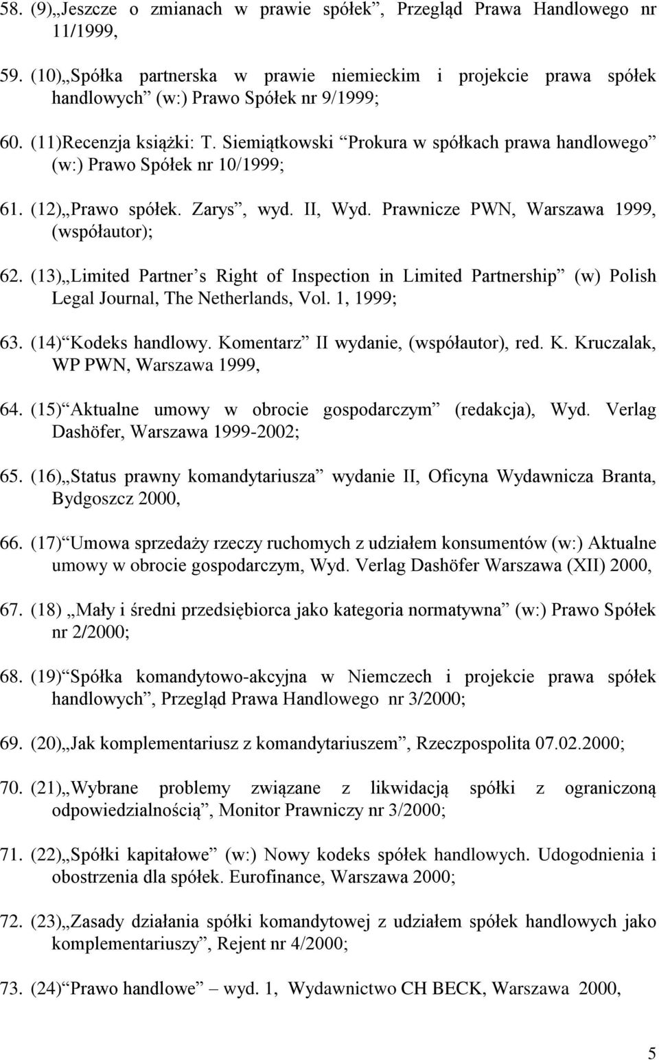 (13) Limited Partner s Right of Inspection in Limited Partnership (w) Polish Legal Journal, The Netherlands, Vol. 1, 1999; 63. (14) Kodeks handlowy. Komentarz II wydanie, (współautor), red. K. Kruczalak, WP PWN, Warszawa 1999, 64.