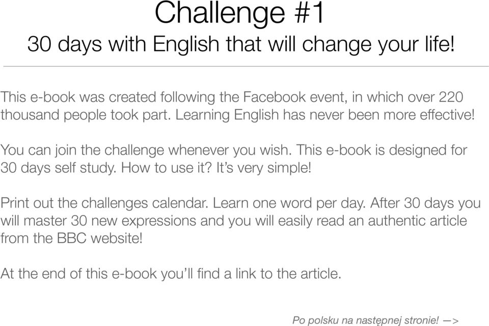 You can join the challenge whenever you wish. This e-book is designed for 30 days self study. How to use it? It s very simple!
