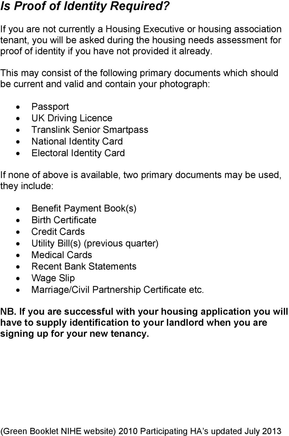 This may consist of the following primary documents which should be current and valid and contain your photograph: Passport UK Driving Licence Translink Senior Smartpass National Identity Card