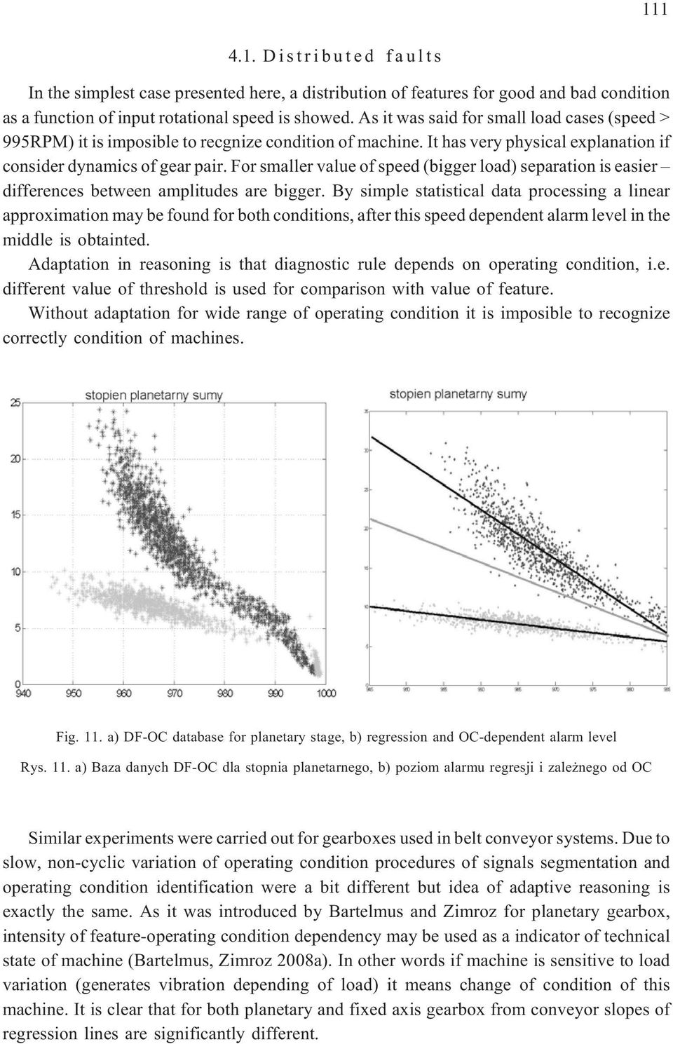 For smaller value of speed (bigger load) separation is easier differences between amplitudes are bigger.