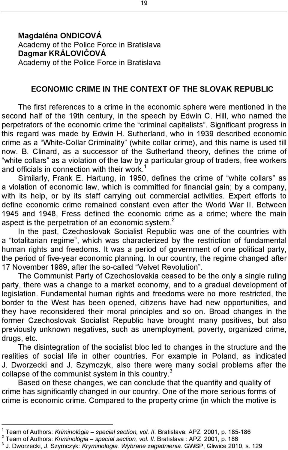 Significant progress in this regard was made by Edwin H. Sutherland, who in 1939 described economic crime as a White-Collar Criminality (white collar crime), and this name is used till now. B.