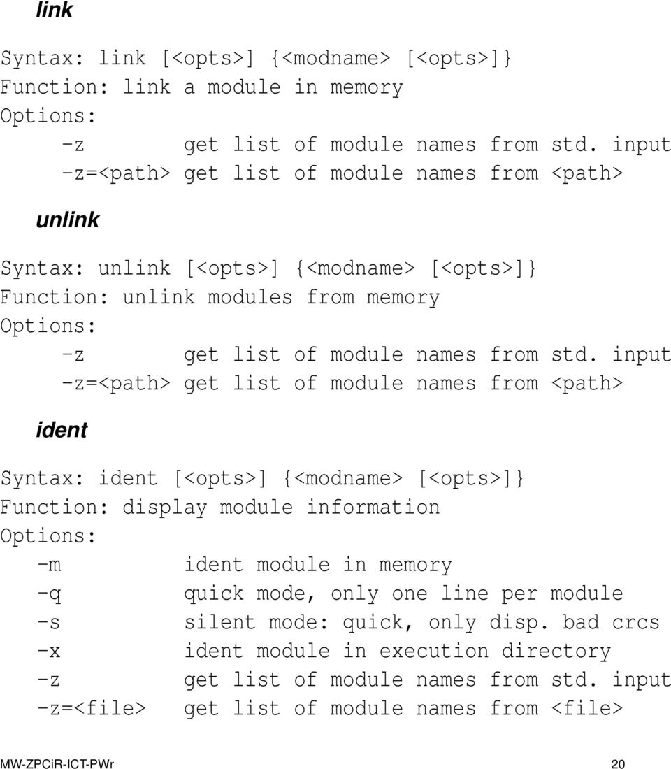 input -z=<path> get list of module names from <path> ident Syntax: ident [<opts>] {<modname> [<opts>]} Function: display module information Options: -m ident module in memory -q