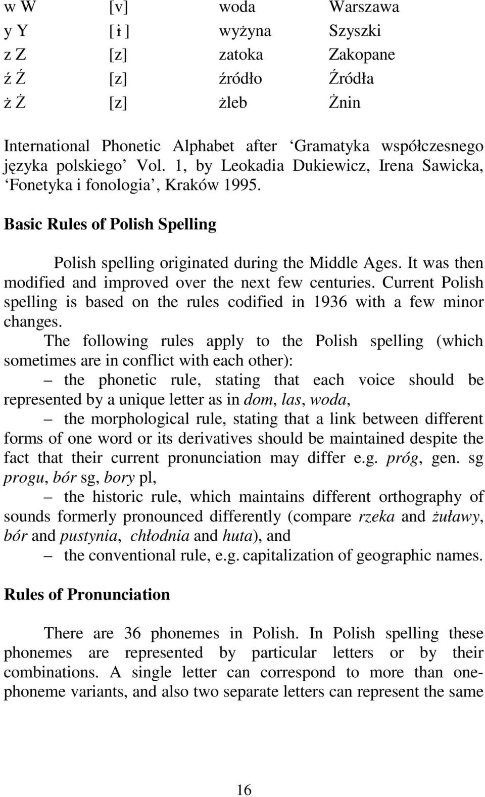 It was then modified and improved over the next few centuries. Current Polish spelling is based on the rules codified in 1936 with a few minor changes.