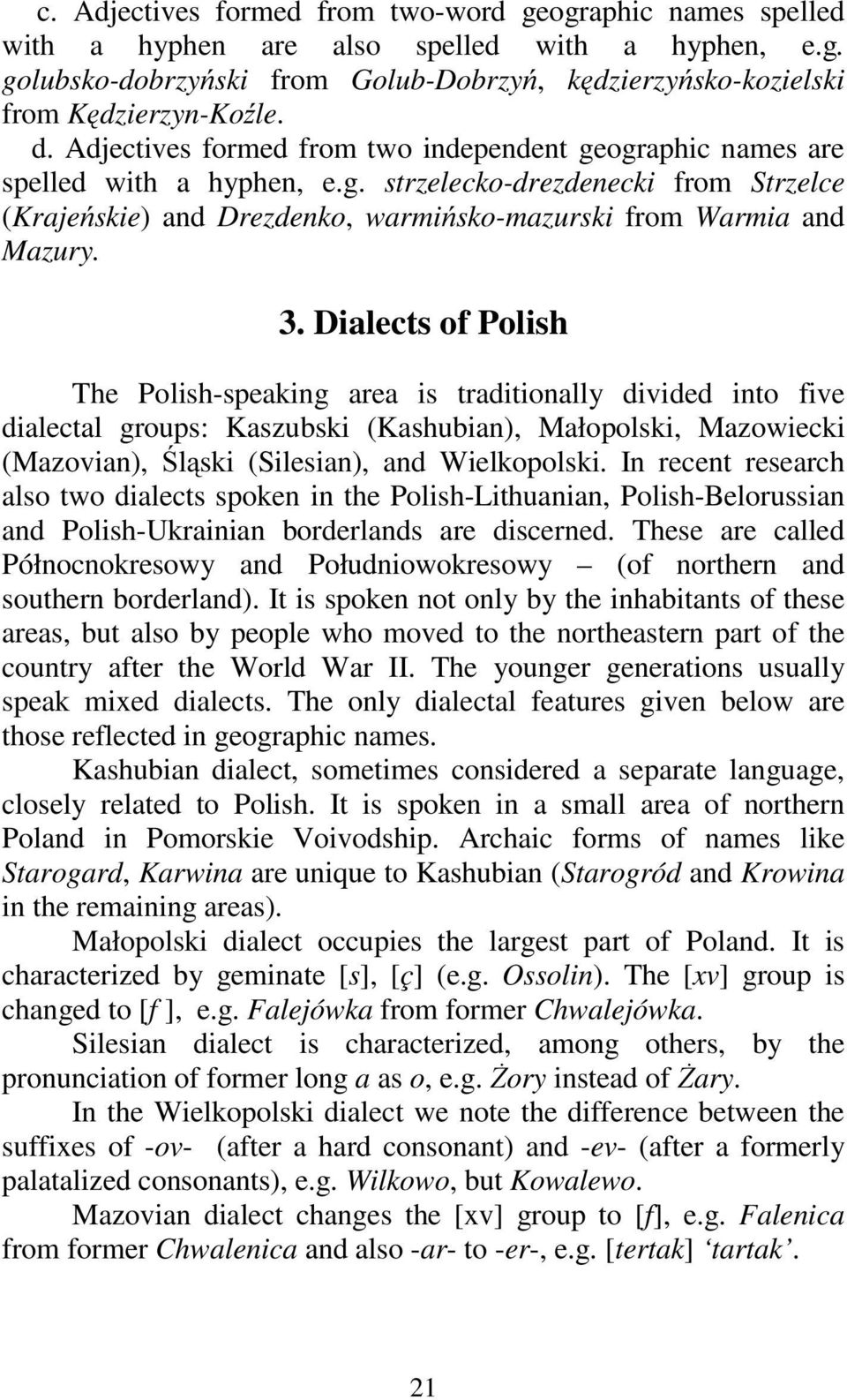 Dialects of Polish The Polish-speaking area is traditionally divided into five dialectal groups: Kaszubski (Kashubian), Małopolski, Mazowiecki (Mazovian), Śląski (Silesian), and Wielkopolski.