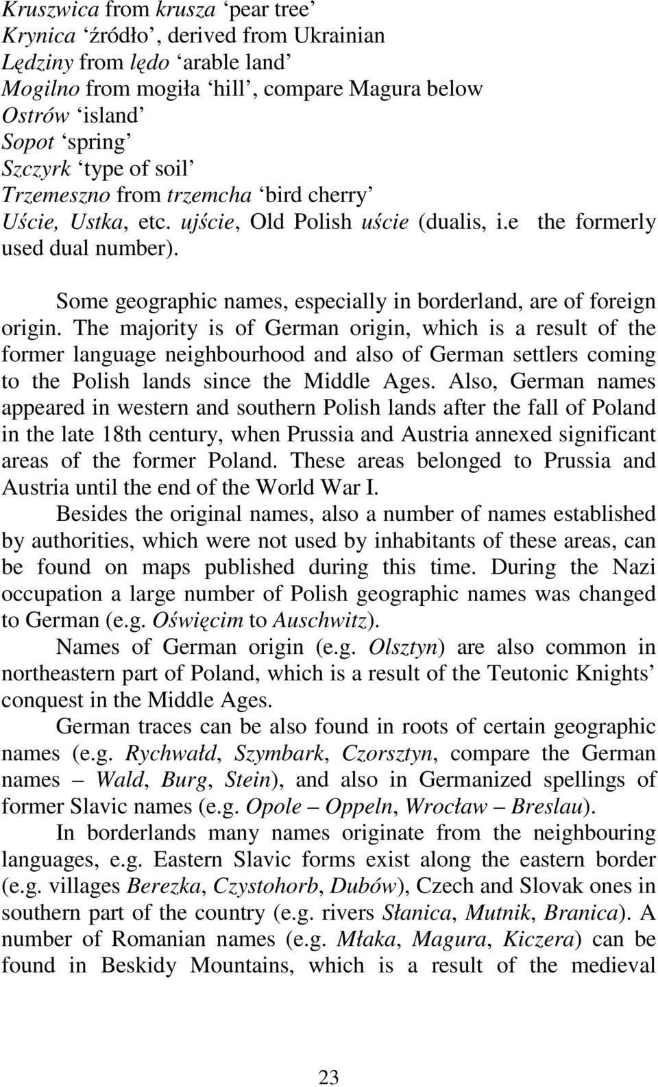 The majority is of German origin, which is a result of the former language neighbourhood and also of German settlers coming to the Polish lands since the Middle Ages.