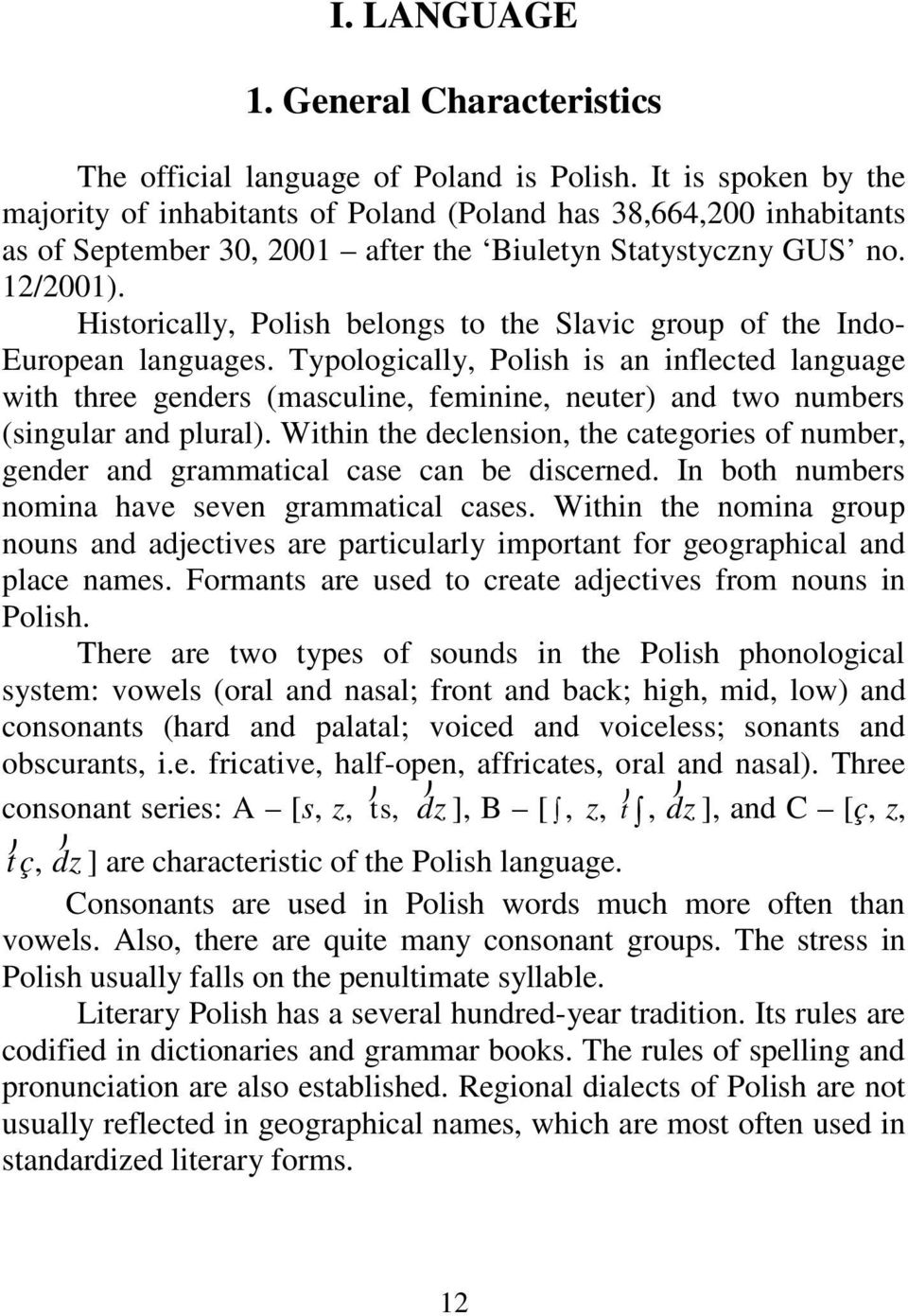 Historically, Polish belongs to the Slavic group of the Indo- European languages.