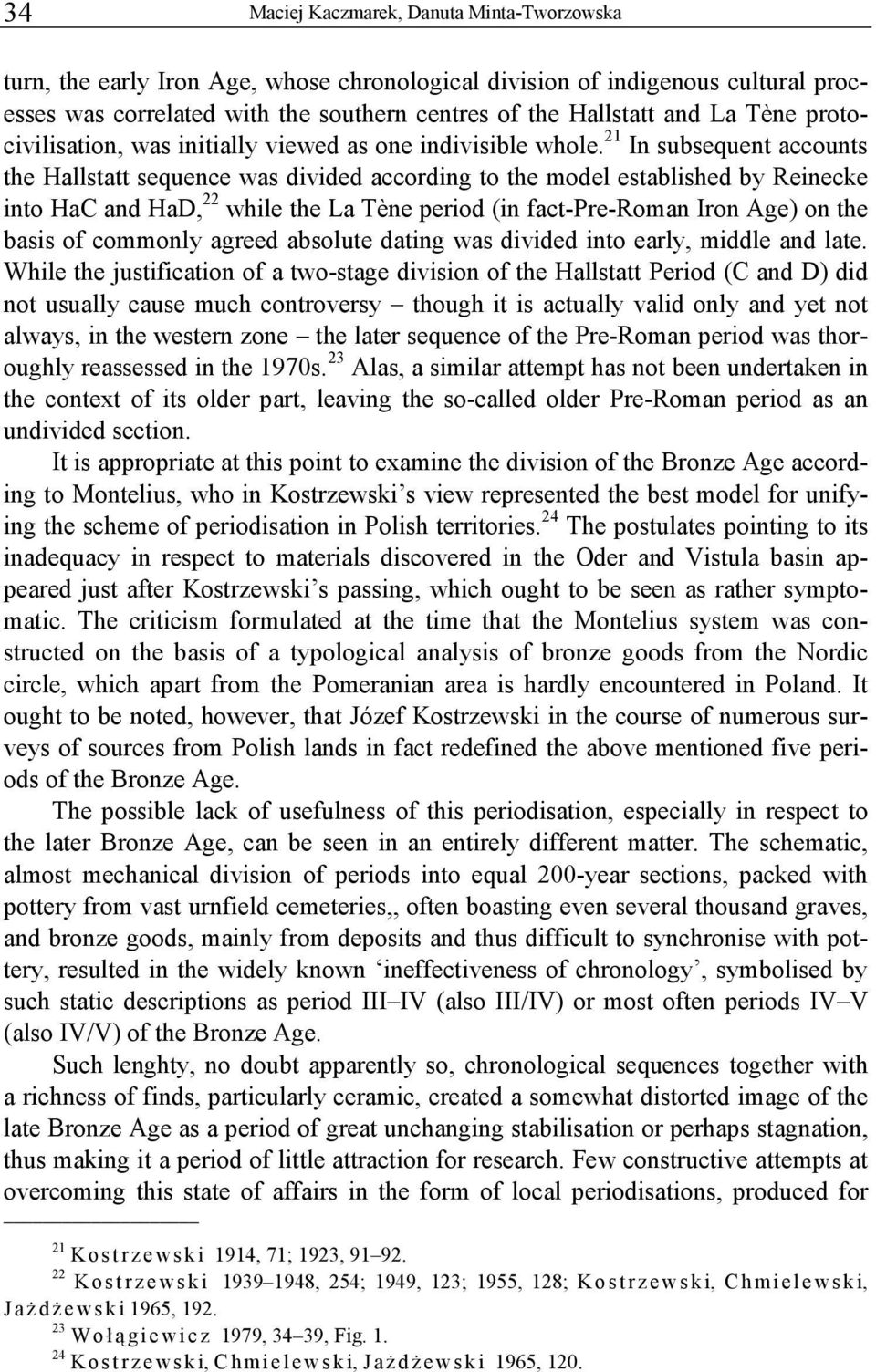 21 In subsequent accounts the Hallstatt sequence was divided according to the model established by Reinecke into HaC and HaD, 22 while the La Tène period (in fact-pre-roman Iron Age) on the basis of