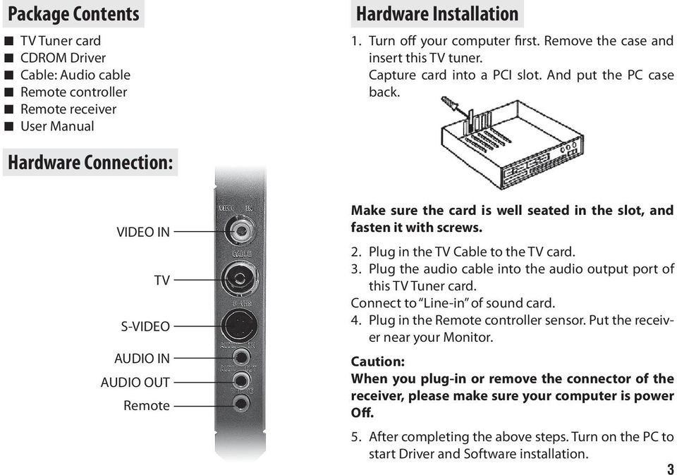 Hardware Connection: VIDEO IN TV S-VIDEO AUDIO IN AUDIO OUT Remote Make sure the card is well seated in the slot, and fasten it with screws. 2. Plug in the TV Cable to the TV card. 3.
