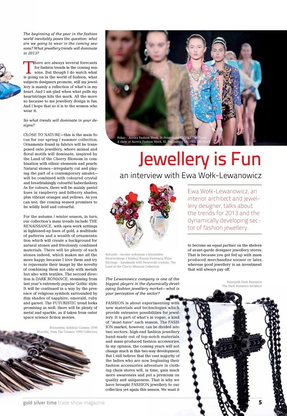 But though I do watch what is going on in the world of fashion, what subjects designers promote, still my jewellery is mainly a reflection of what s in my heart.