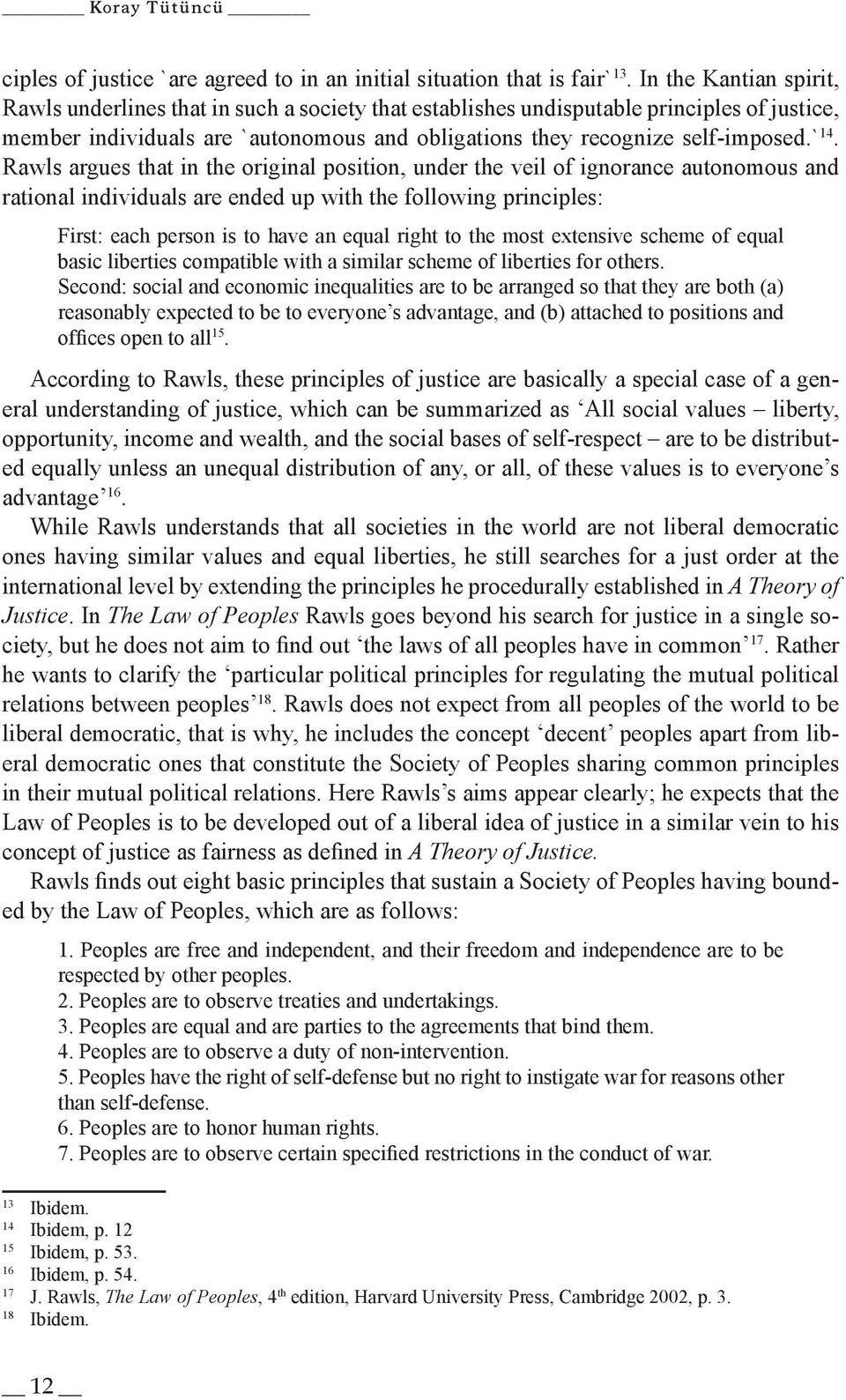 Rawls argues that in the original position, under the veil of ignorance autonomous and rational individuals are ended up with the following principles: First: each person is to have an equal right to