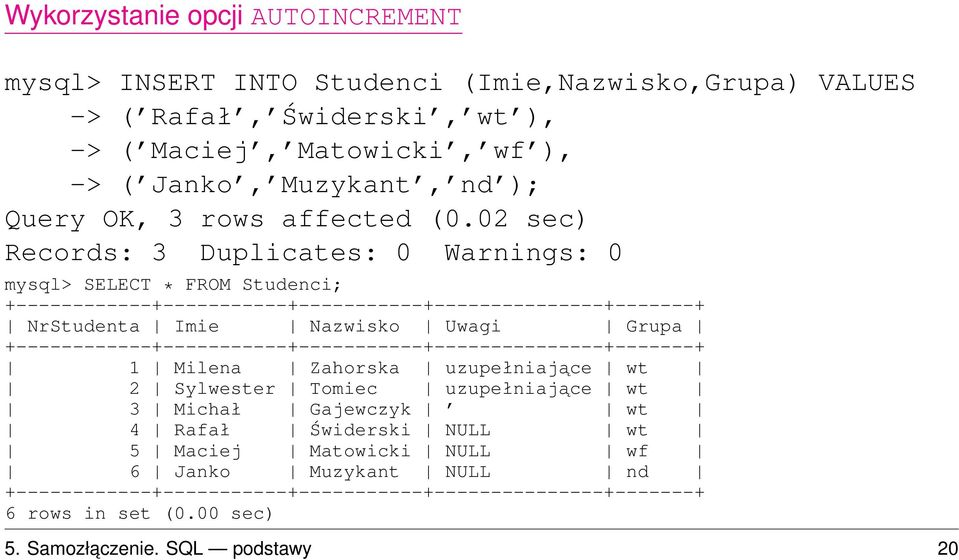 02 sec) Records: 3 Duplicates: 0 Warnings: 0 mysql> SELECT * FROM Studenci; +------------+-----------+-----------+---------------+-------+ NrStudenta Imie Nazwisko Uwagi Grupa
