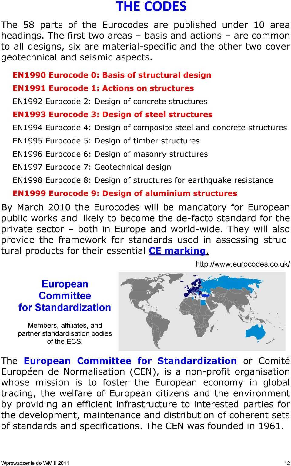 EN1990 Eurocode 0: Basis of structural design EN1991 Eurocode 1: Actions on structures EN1992 Eurocode 2: Design of concrete structures EN1993 Eurocode 3: Design of steel structures EN1994 Eurocode
