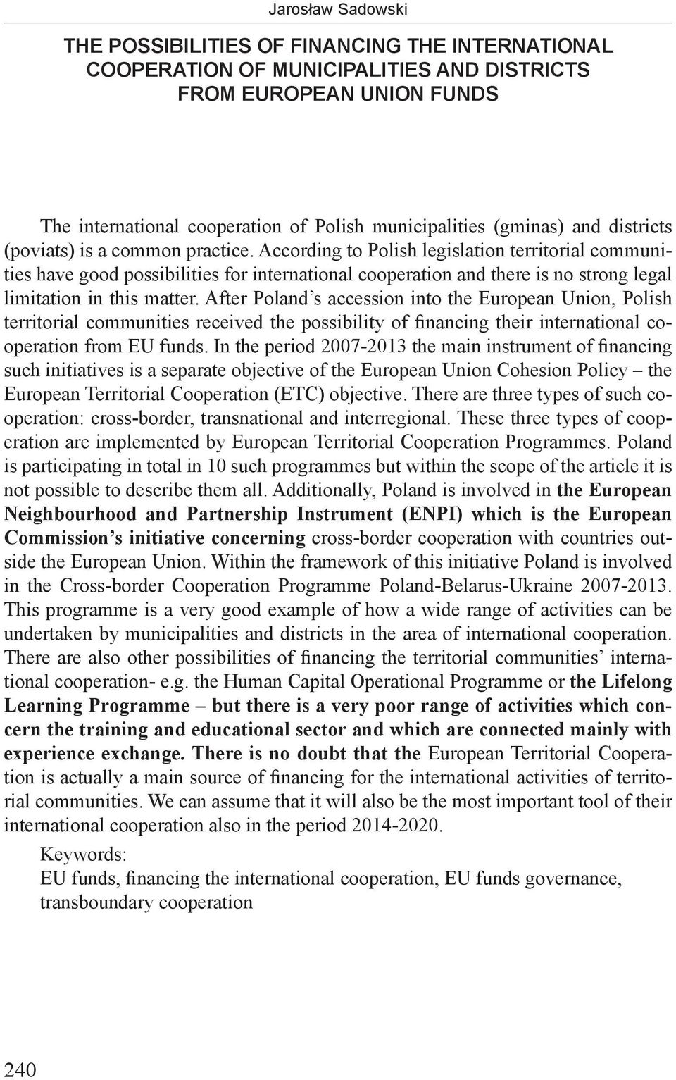 According to Polish legislation territorial communities have good possibilities for international cooperation and there is no strong legal limitation in this matter.