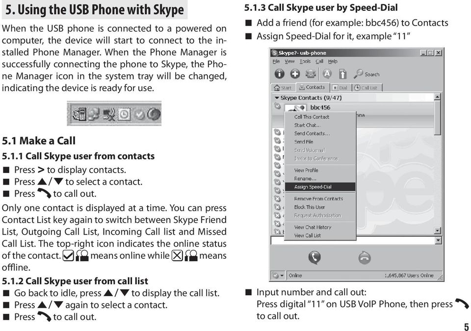 3 Call Skype user by Speed-Dial Add a friend (for example: bbc456) to Contacts Assign Speed-Dial for it, example 11 5.1 Make a Call 5.1.1 Call Skype user from contacts Press > to display contacts.