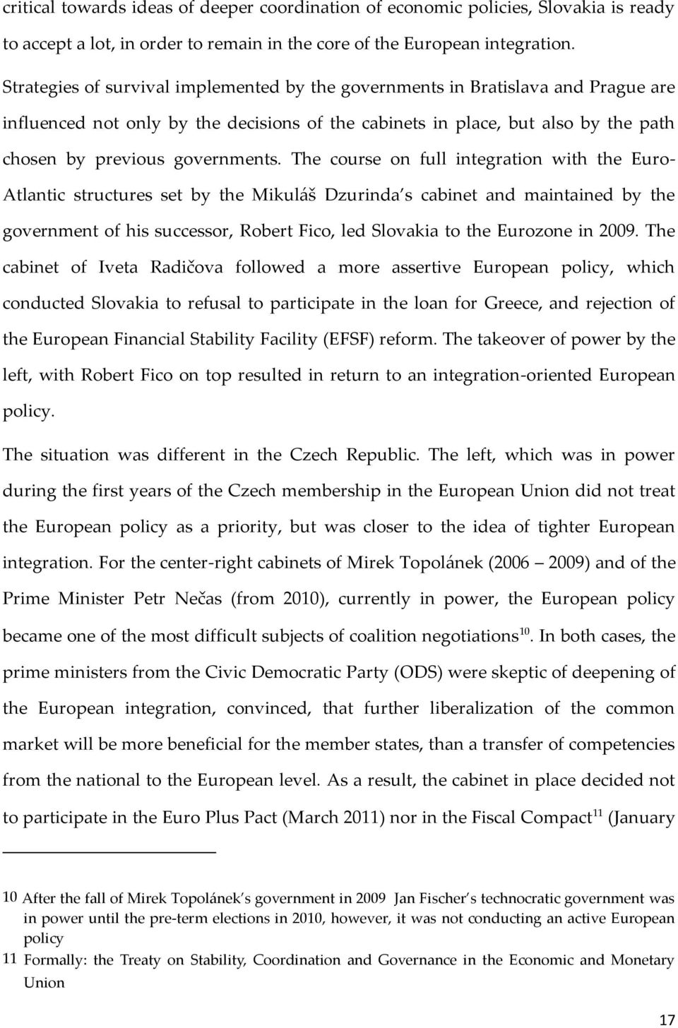 The course on full integration with the Euro- Atlantic structures set by the Mikuláš Dzurinda s cabinet and maintained by the government of his successor, Robert Fico, led Slovakia to the Eurozone in