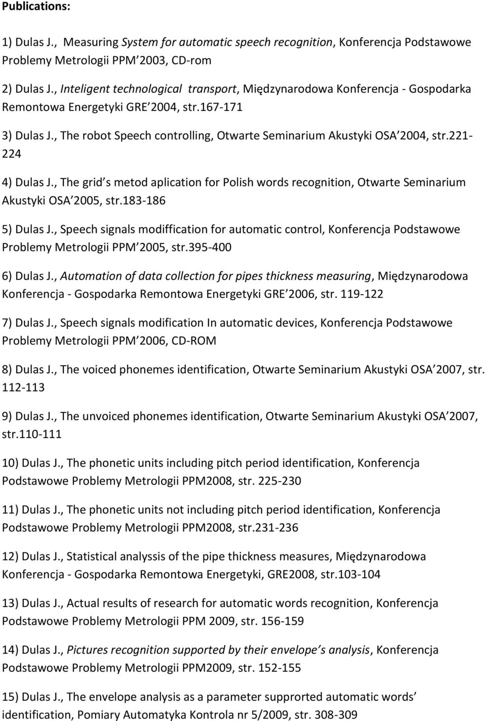 , The robot Speech controlling, Otwarte Seminarium Akustyki OSA 2004, str.221-224 4) Dulas J., The grid s metod aplication for Polish words recognition, Otwarte Seminarium Akustyki OSA 2005, str.