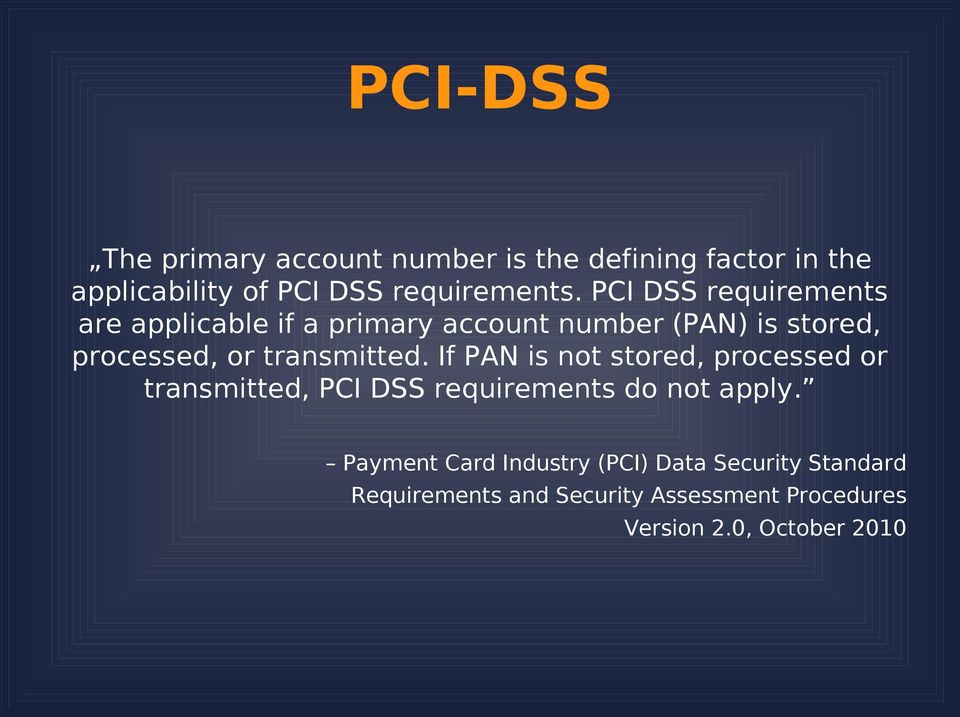 transmitted. If PAN is not stored, processed or transmitted, PCI DSS requirements do not apply.
