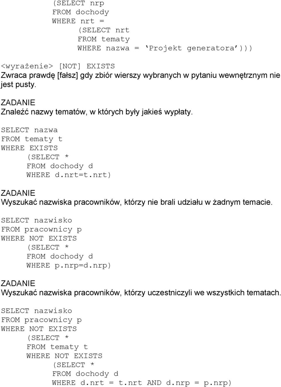 nrt) Wyszukać nazwiska pracowników, którzy nie brali udziału w żadnym temacie. SELECT nazwisko FROM pracownicy p WHERE NOT EXISTS (SELECT * FROM dochody d WHERE p.nrp=d.
