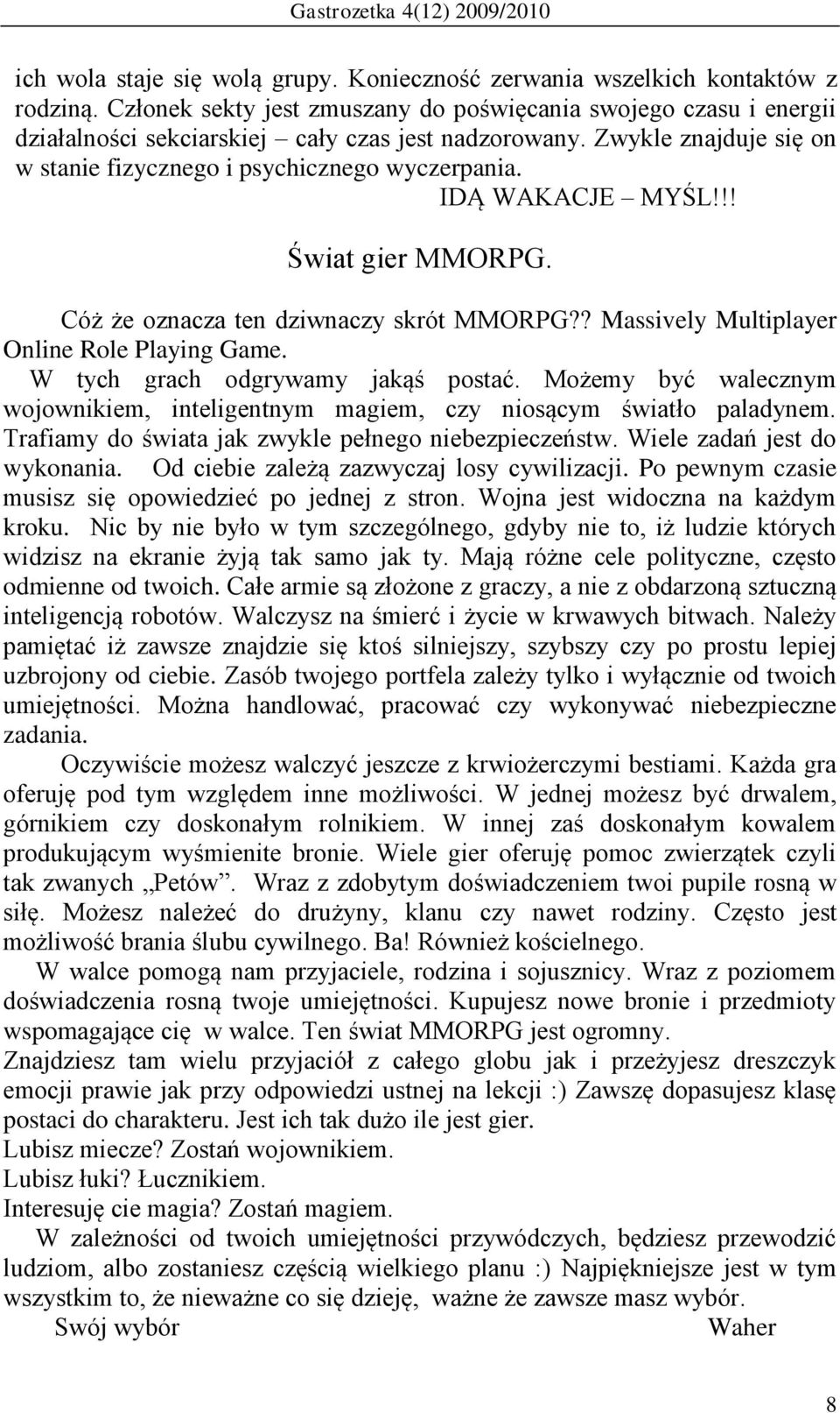 IDĄ WAKACJE MYŚL!!! Świat gier MMORPG. Cóż że oznacza ten dziwnaczy skrót MMORPG?? Massively Multiplayer Online Role Playing Game. W tych grach odgrywamy jakąś postać.