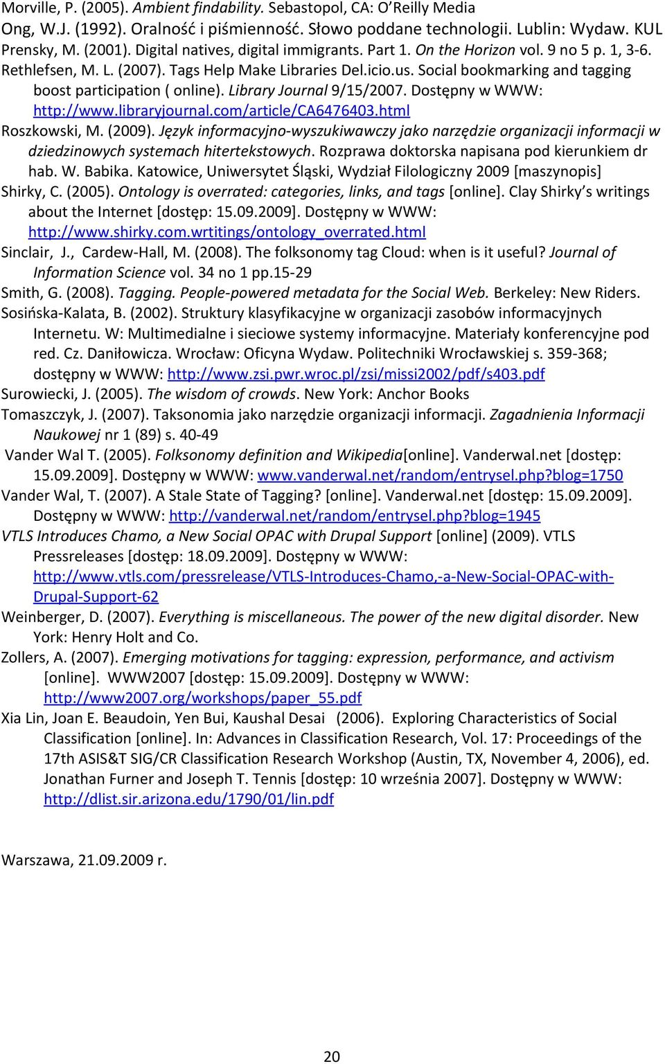 Social bookmarking and tagging boost participation ( online). Library Journal 9/15/2007. Dostępny w WWW: http://www.libraryjournal.com/article/ca6476403.html Roszkowski, M. (2009).