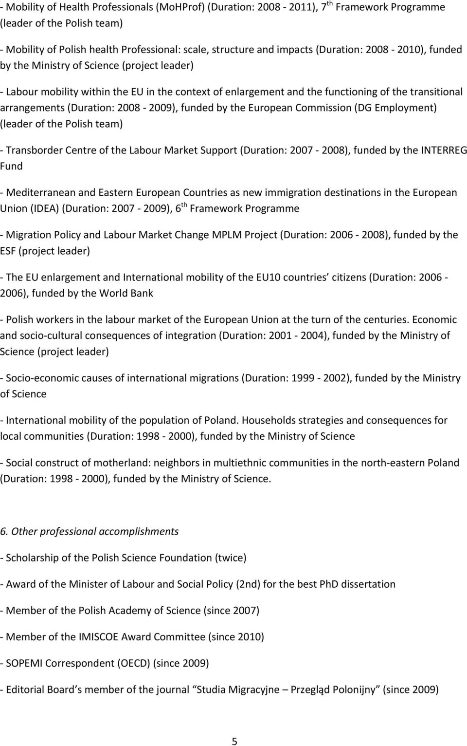 funded by the European Commission (DG Employment) (leader of the Polish team) Transborder Centre of the Labour Market Support (Duration: 2007 2008), funded by the INTERREG Fund Mediterranean and