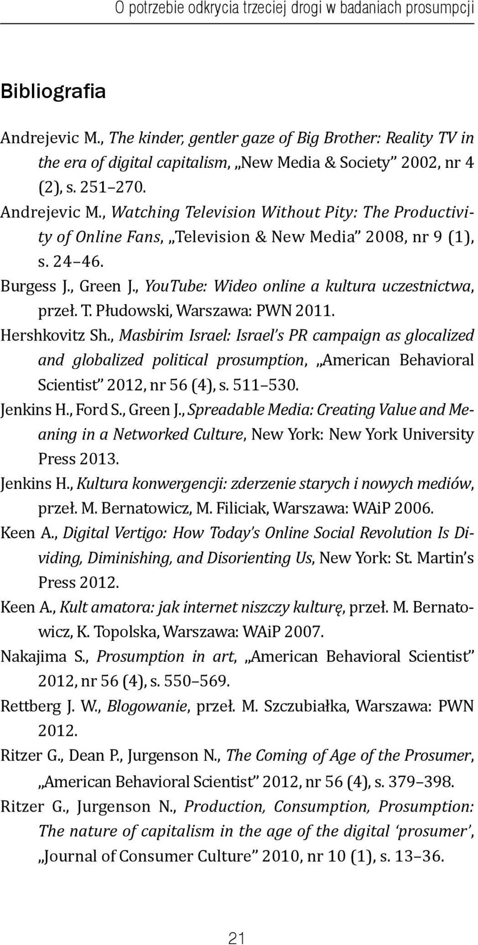 , Watching Television Without Pity: The Productivity of Online Fans, Television & New Media 2008, nr 9 (1), s. 24 46. Burgess J., Green J., YouTube: Wideo online a kultura uczestnictwa, przeł. T. Płudowski, Warszawa: PWN 2011.