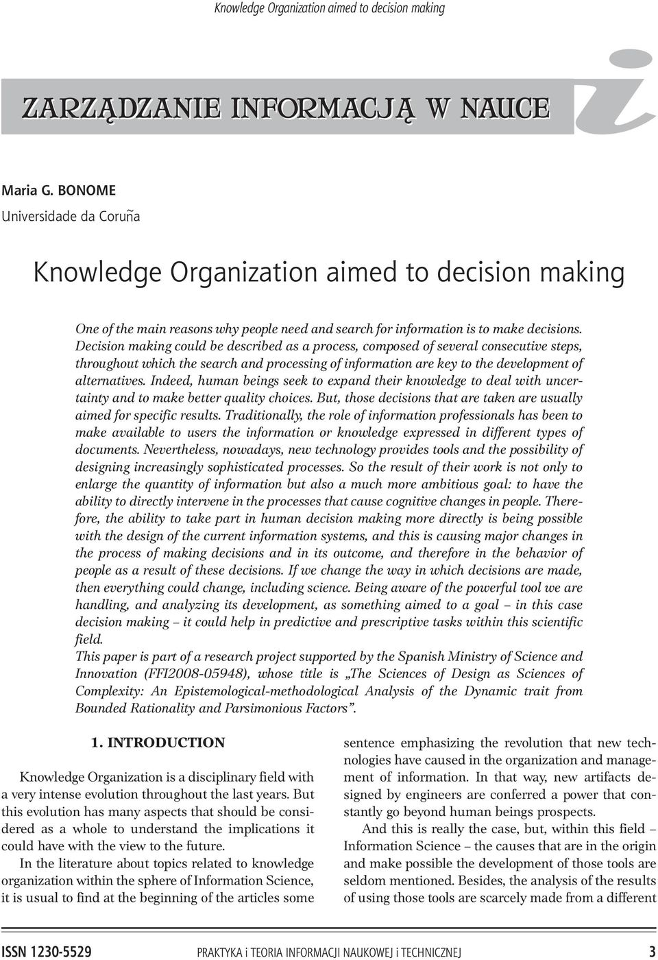 Decision making could be described as a process, composed of several consecutive steps, throughout which the search and processing of information are key to the development of alternatives.