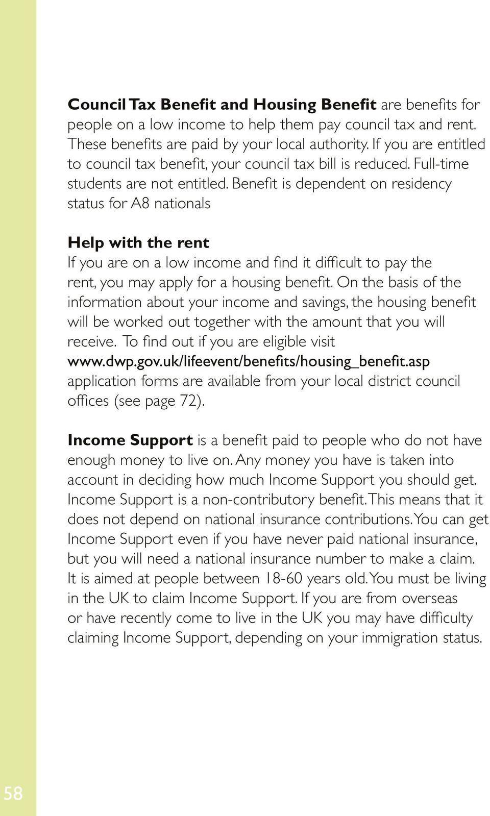 Benefit is dependent on residency status for A8 nationals Help with the rent If you are on a low income and find it difficult to pay the rent, you may apply for a housing benefit.