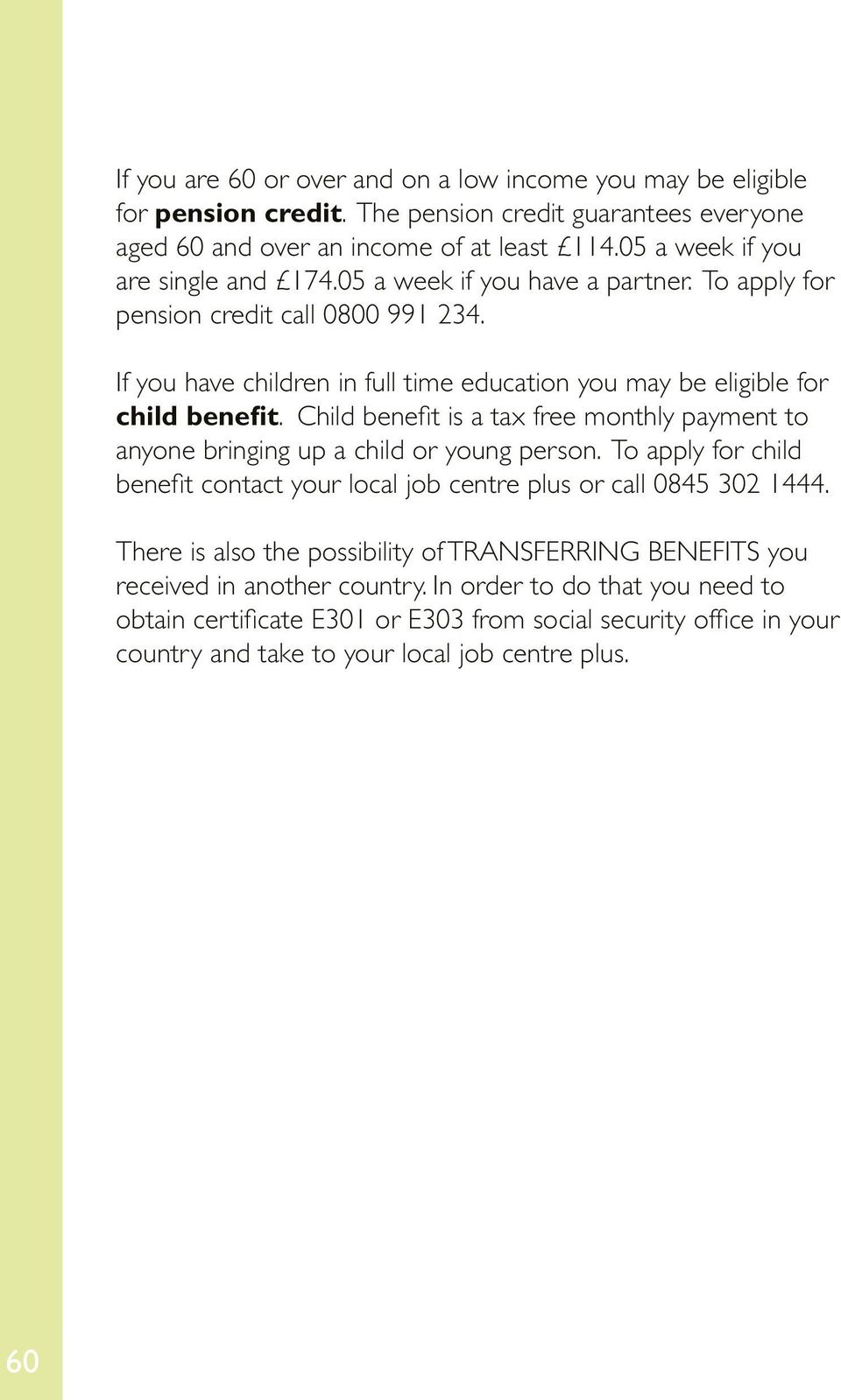 If you have children in full time education you may be eligible for child benefit. Child benefit is a tax free monthly payment to anyone bringing up a child or young person.
