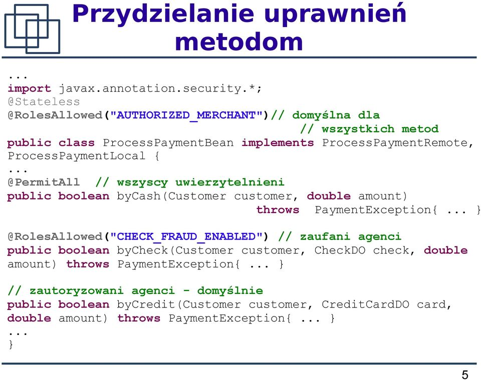 ProcessPaymentLocal {... @PermitAll // wszyscy uwierzytelnieni public boolean bycash(customer customer, double amount) throws PaymentException{.