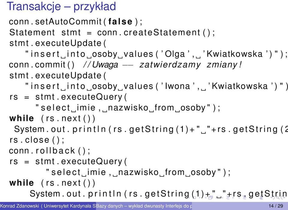 "executeupdate ( "" i n s e r t i n t o osoby values ( Iwona, Kwiatkowska ) "" ) rs = stmt. executequery ( "" s e l e c t imie, nazwisko from osoby "" ) ; while ( rs. next ( ) ) System."
