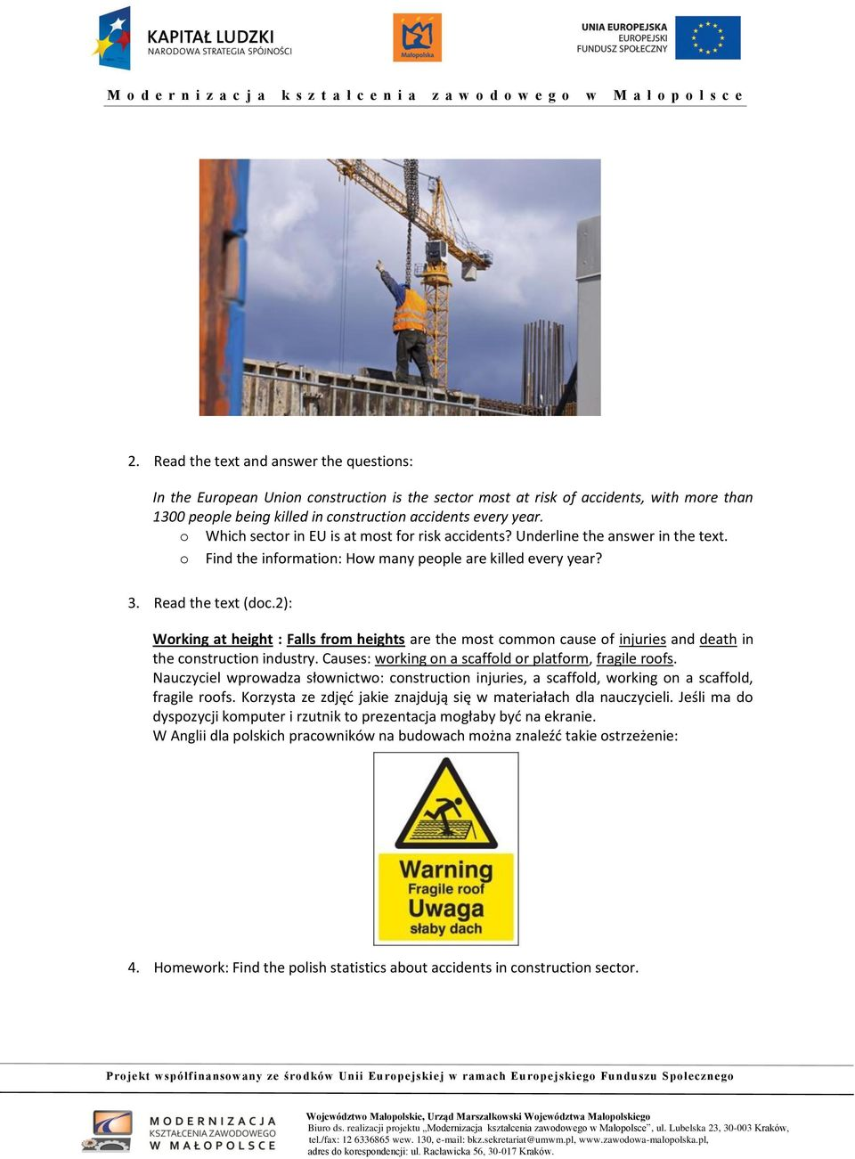 2): Working at height : Falls from heights are the most common cause of injuries and death in the construction industry. Causes: working on a scaffold or platform, fragile roofs.