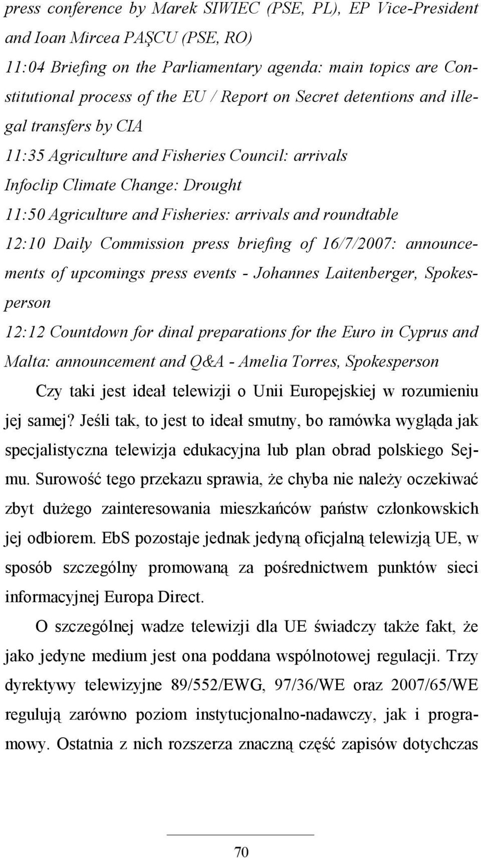 Commission press briefing of 16/7/2007: announcements of upcomings press events - Johannes Laitenberger, Spokesperson 12:12 Countdown for dinal preparations for the Euro in Cyprus and Malta: