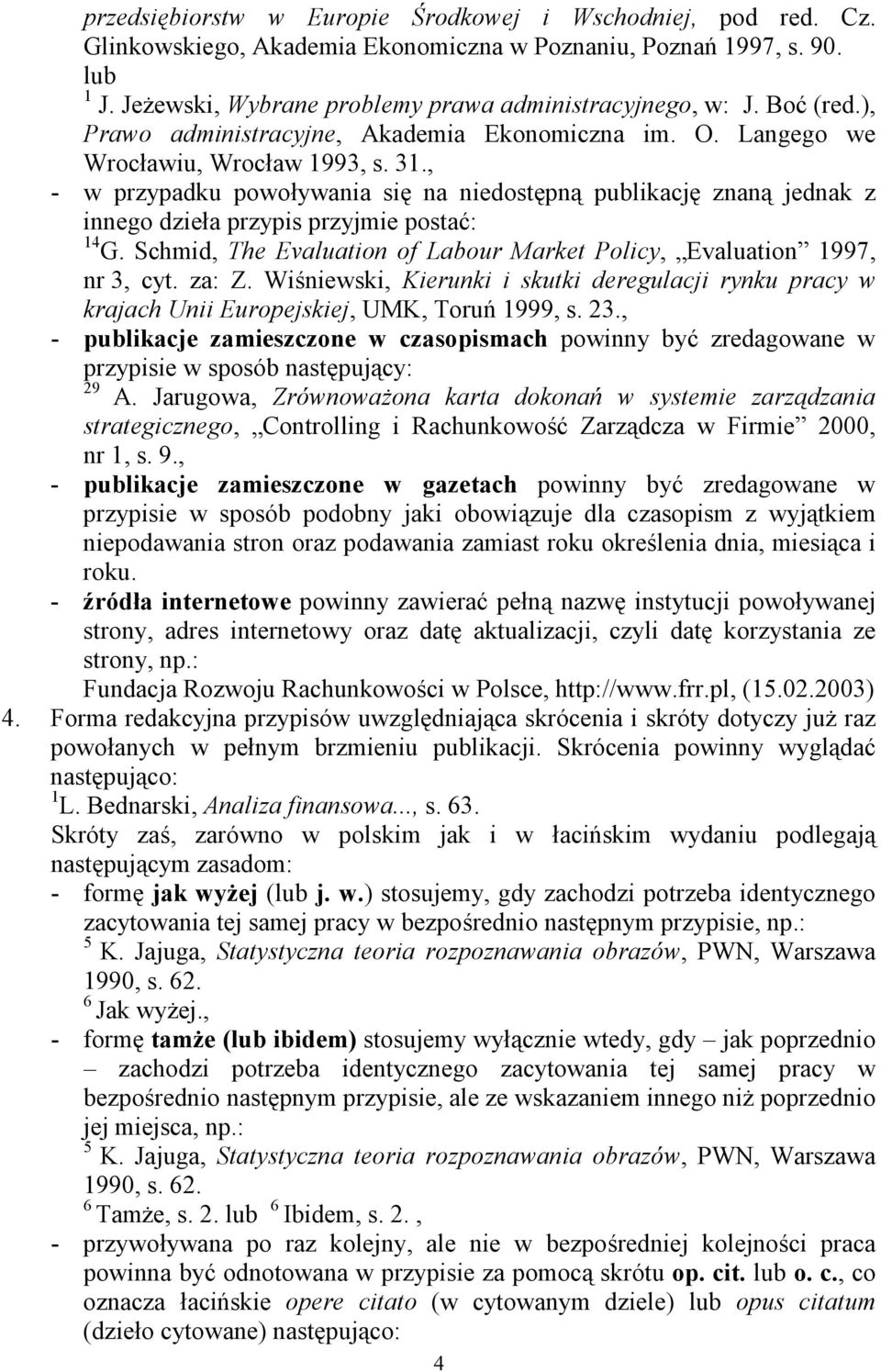 , - w przypadku powoływania się na niedostępną publikację znaną jednak z innego dzieła przypis przyjmie postać: 14 G. Schmid, The Evaluation of Labour Market Policy, Evaluation 1997, nr 3, cyt. za: Z.