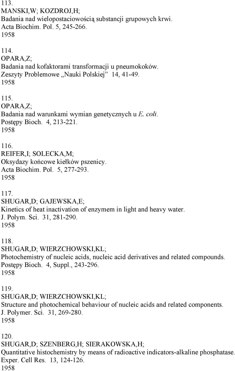 REIFER,I; SOLECKA,M; Oksydazy końcowe kiełków pszenicy. Acta Biochim. Pol. 5, 277-293. 1958 117. SHUGAR,D; GAJEWSKA,E; Kinetics of heat inactivation of enzymem in light and heavy water. J. Polym. Sci.