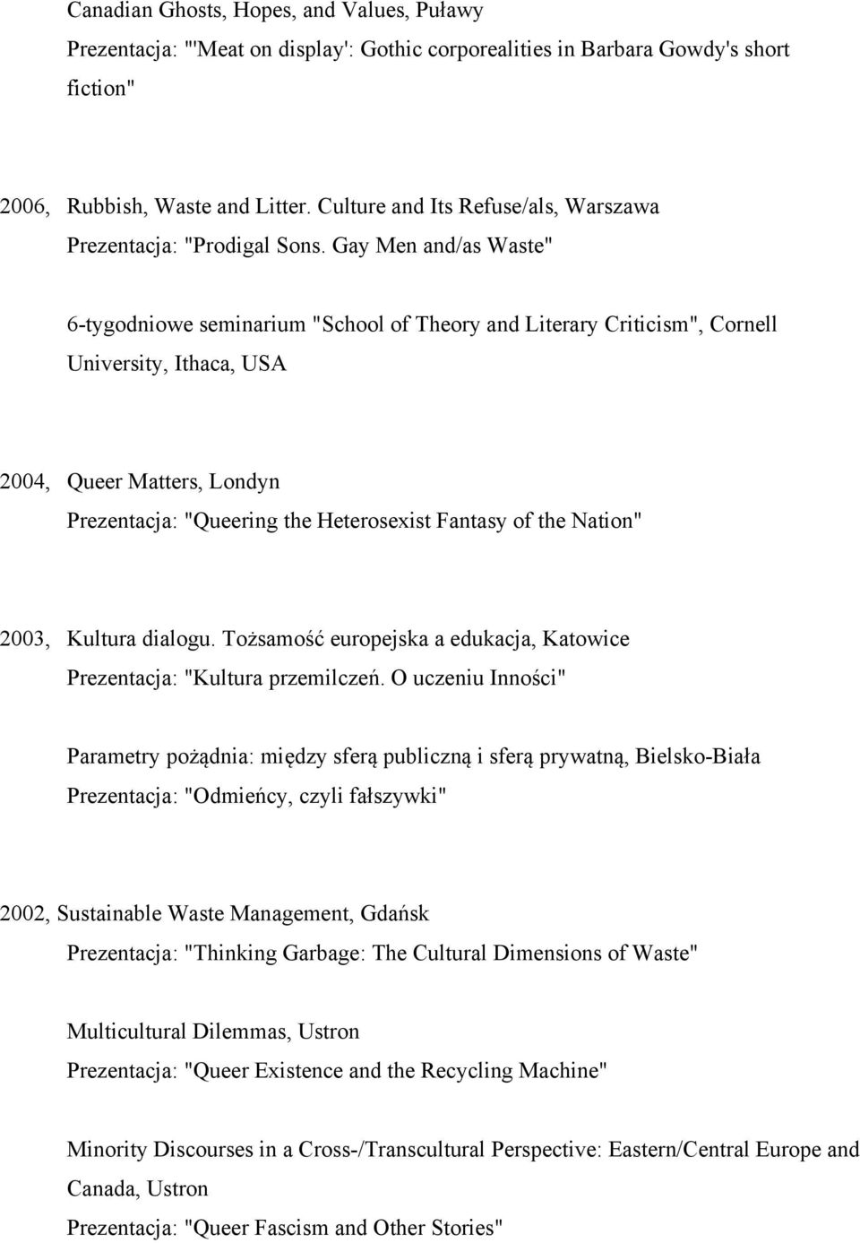 "Gay Men and/as Waste"" 6-tygodniowe seminarium ""School of Theory and Literary Criticism"", Cornell University, Ithaca, USA 2004, Queer Matters, Londyn Prezentacja: ""Queering the Heterosexist Fantasy of"