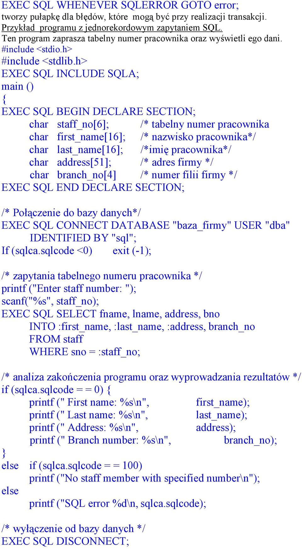 h> EXEC SQL INCLUDE SQLA; main () { EXEC SQL BEGIN DECLARE SECTION; char staff_no[6]; /* tabelny numer pracownika char first_name[16]; /* nazwisko pracownika*/ char last_name[16]; /*imię pracownika*/
