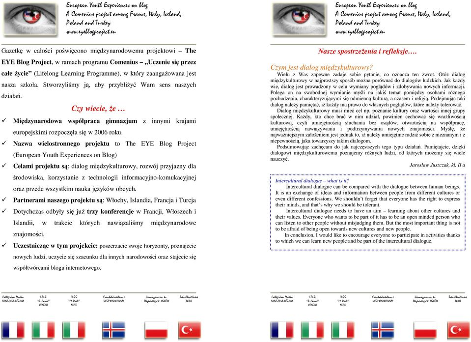 Nazwa wielostronnego projektu to The EYE Blog Project (European Youth Experiences on Blog) Celami projektu są: dialog międzykulturowy, rozwój przyjazny dla środowiska, korzystanie z technologii