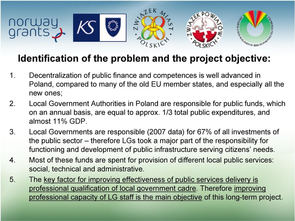 Local Government Authorities in Poland are responsible for public funds, which on an annual basis, are equal to approx. 1/3 total public expenditures, and almost 11% GDP. 3.