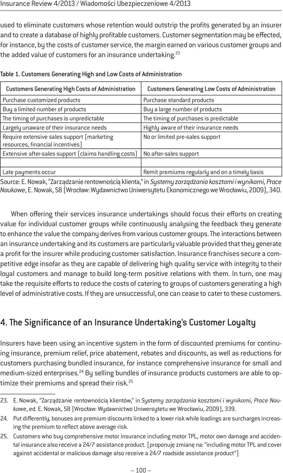 Customer segmentation may be effected, for instance, by the costs of customer service, the margin earned on various customer groups and the added value of customers for an insurance undertaking.