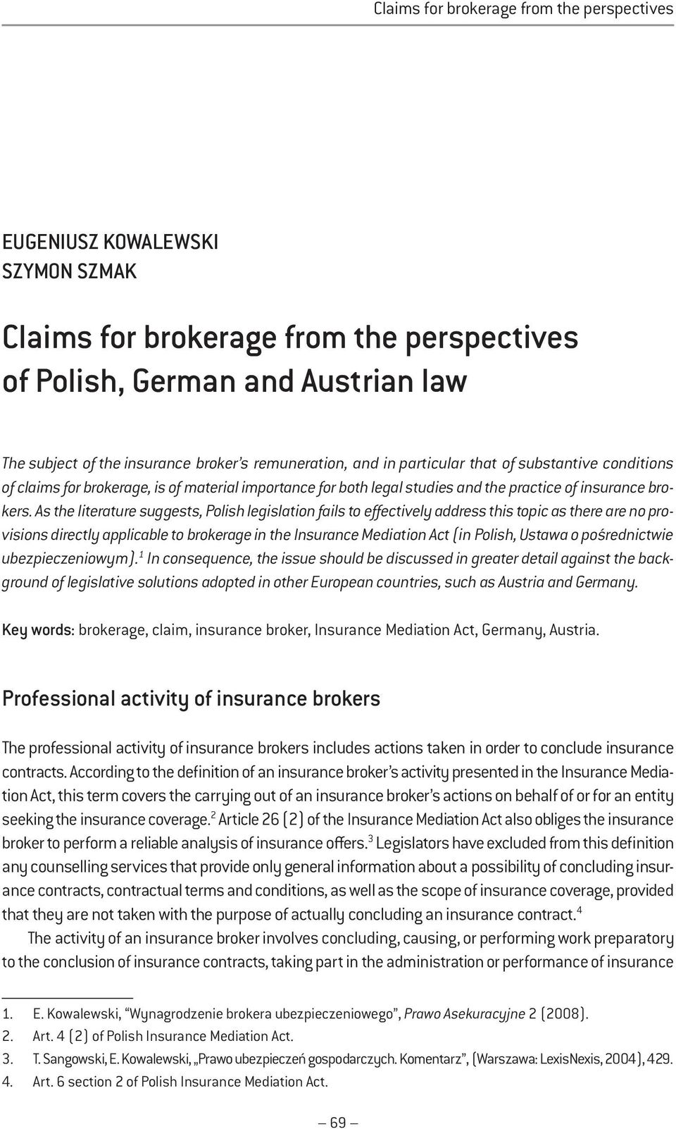 As the literature suggests, Polish legislation fails to effectively address this topic as there are no provisions directly applicable to brokerage in the Insurance Mediation Act (in Polish, Ustawa o