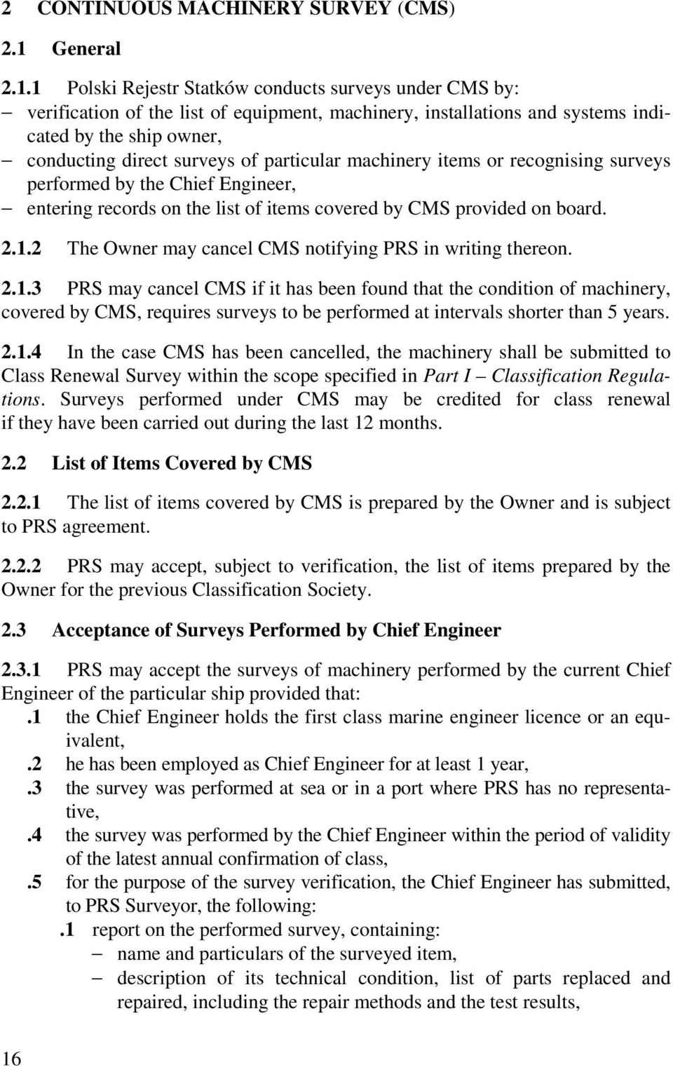 1 Polski Rejestr Statków conducts surveys under CMS by: verification of the list of equipment, machinery, installations and systems indicated by the ship owner, conducting direct surveys of