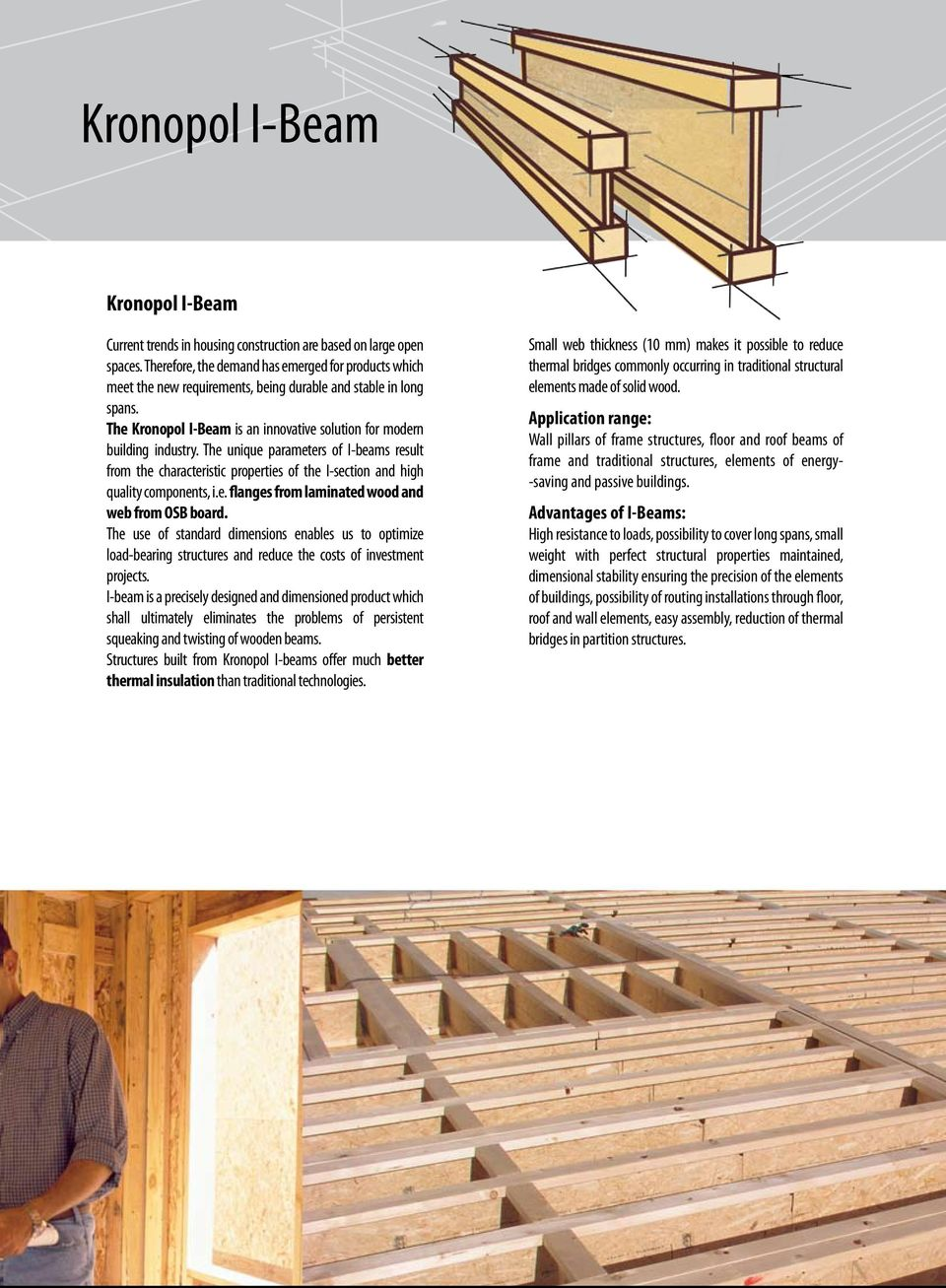 The unique parameters of I-beams result from the characteristic properties of the I-section and high quality components, i.e. flanges from laminated wood and web from OSB board.
